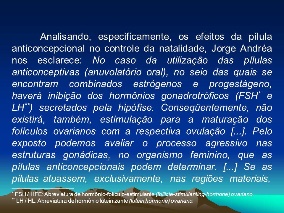 Analisando, especificamente, os efeitos da pílula anticoncepcional no controle da natalidade, Jorge Andréa nos esclarece: No caso da utilização das pílulas anticonceptivas (anuvolatório oral), no seio das quais se encontram combinados estrógenos e progestágeno, haverá inibição dos hormônios gonadrotróficos (FSH* e LH**) secretados pela hipófise. Conseqüentemente, não existirá, também, estimulação para a maturação dos folículos ovarianos com a respectiva ovulação [...]. Pelo exposto podemos avaliar o processo agressivo nas estruturas gonádicas, no organismo feminino, que as pílulas anticoncepcionais podem determinar. [...] Se as pílulas atuassem, exclusivamente, nas regiões materiais,